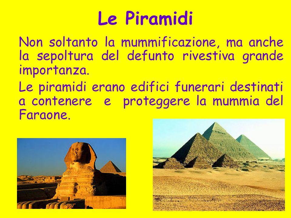 Le Piramidi Non soltanto la mummificazione, ma anche la sepoltura del defunto rivestiva grande importanza.