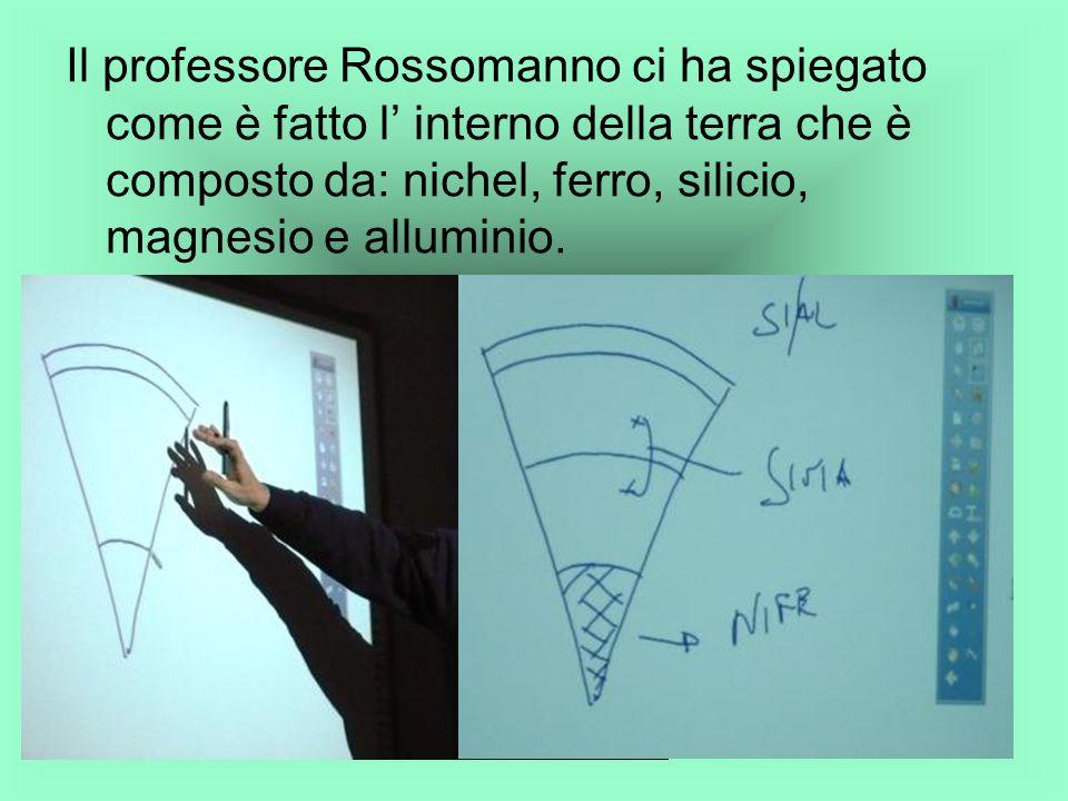 Il professore Rossomanno ci ha spiegato come è fatto l' interno della terra che è composto da: nichel, ferro, silicio, magnesio e alluminio.