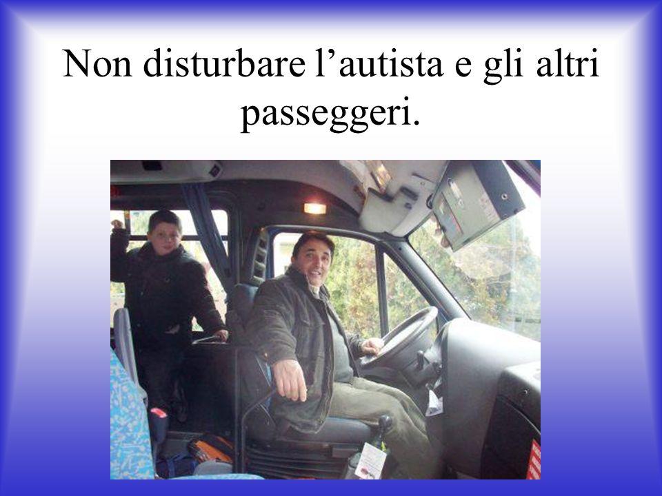 Non disturbare l'autista e gli altri passeggeri.