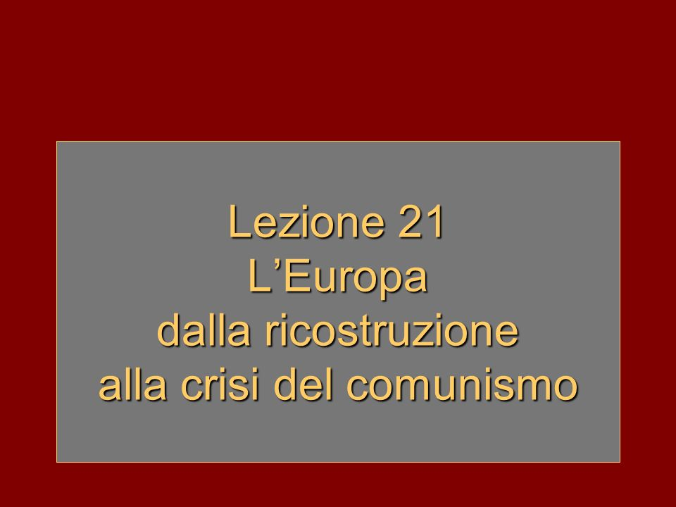 Lezione 21 L'Europa dalla ricostruzione alla crisi del comunismo