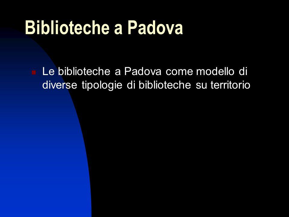 Biblioteche a Padova Le biblioteche a Padova come modello di diverse tipologie di biblioteche su territorio.