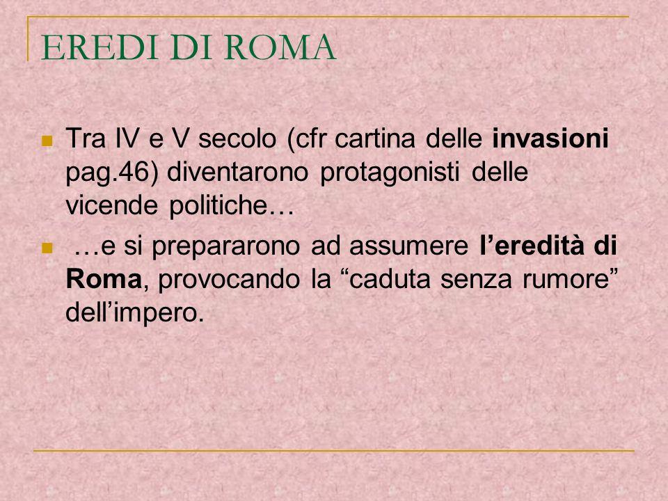 EREDI DI ROMA Tra IV e V secolo (cfr cartina delle invasioni pag.46) diventarono protagonisti delle vicende politiche…