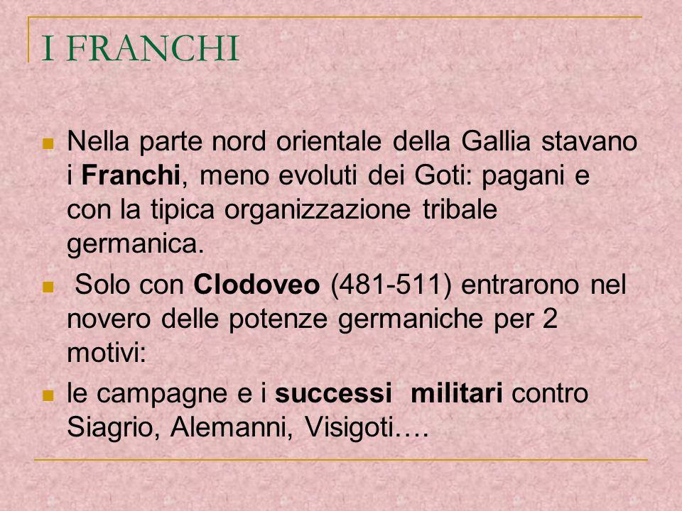 I FRANCHINella parte nord orientale della Gallia stavano i Franchi, meno evoluti dei Goti: pagani e con la tipica organizzazione tribale germanica.