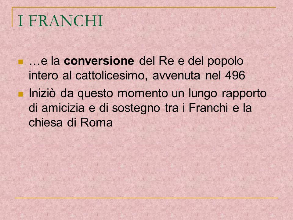 I FRANCHI …e la conversione del Re e del popolo intero al cattolicesimo, avvenuta nel 496.