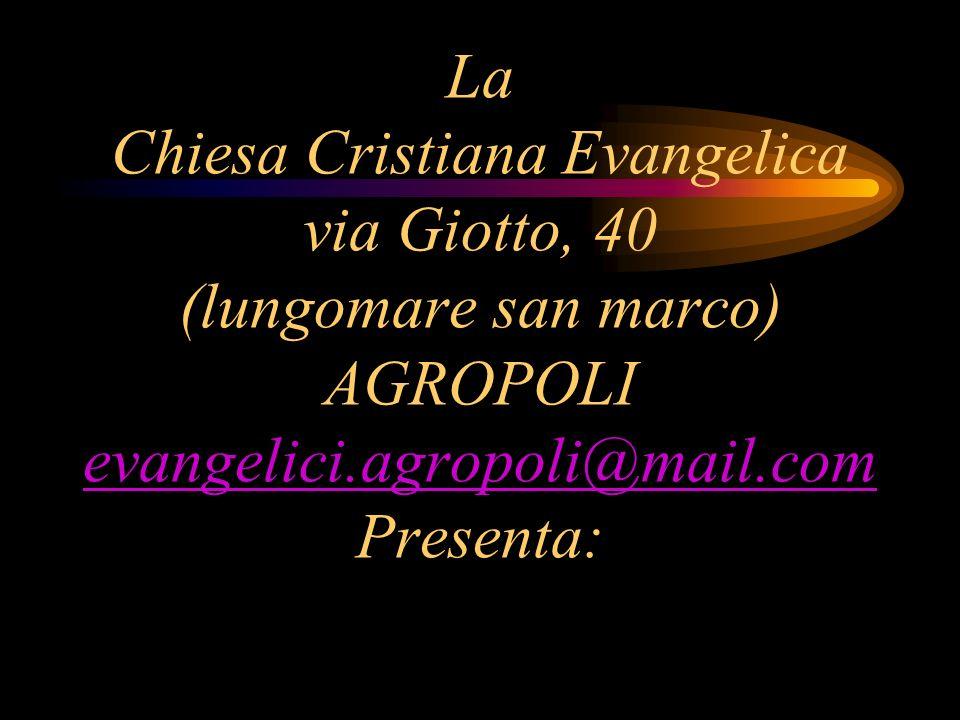 La Chiesa Cristiana Evangelica via Giotto, 40 (lungomare san marco) AGROPOLI evangelici.agropoli@mail.com Presenta: