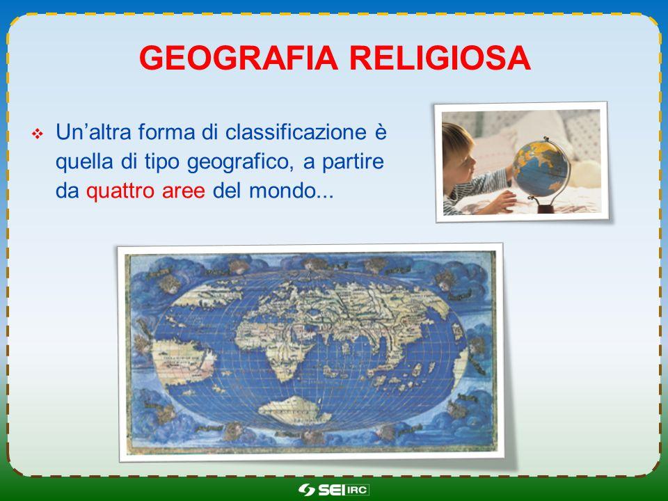 Geografia religiosa Un'altra forma di classificazione è quella di tipo geografico, a partire da quattro aree del mondo...