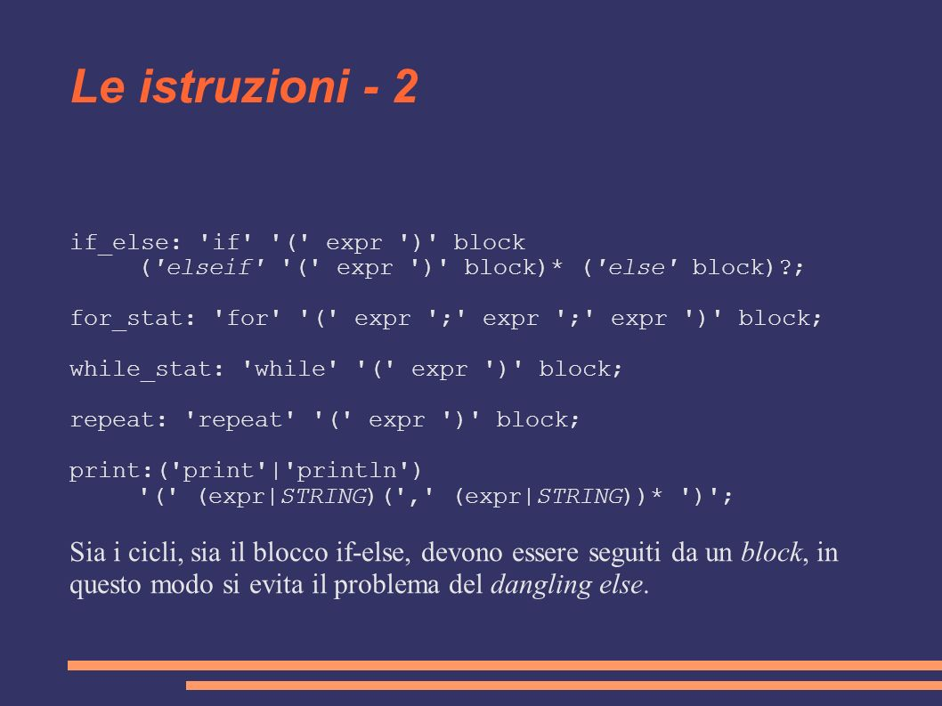 Le istruzioni - 2 if_else: if ( expr ) block. ( elseif ( expr ) block)* ( else block) ;