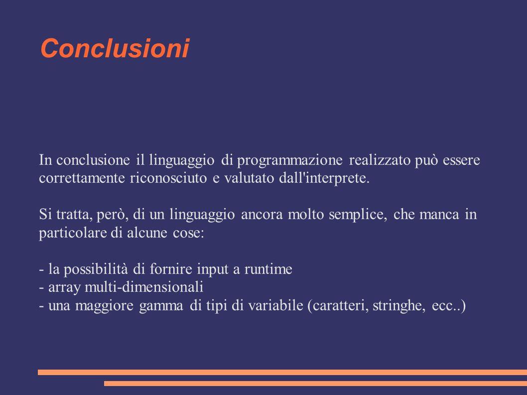 Conclusioni In conclusione il linguaggio di programmazione realizzato può essere correttamente riconosciuto e valutato dall interprete.