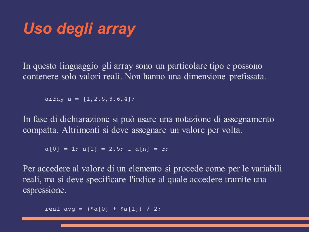 Uso degli array In questo linguaggio gli array sono un particolare tipo e possono contenere solo valori reali. Non hanno una dimensione prefissata.