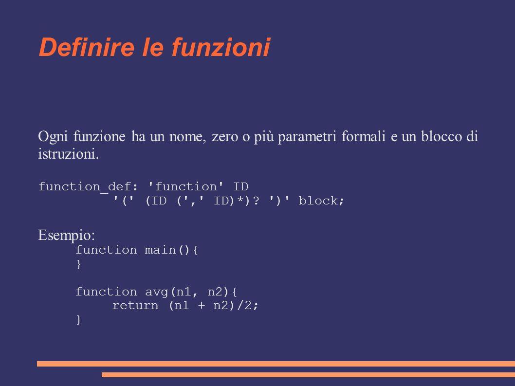 Definire le funzioni Ogni funzione ha un nome, zero o più parametri formali e un blocco di istruzioni.