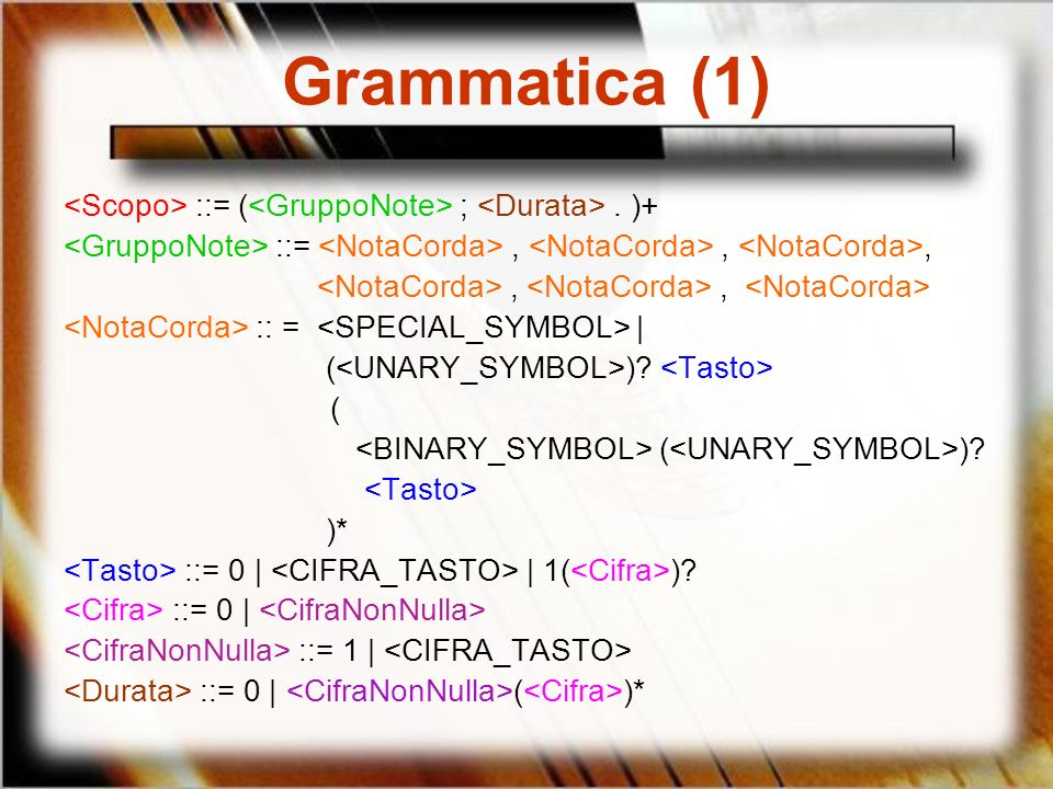Grammatica (1) <Scopo> ::= (<GruppoNote> ; <Durata> . )+ <GruppoNote> ::= <NotaCorda> , <NotaCorda> , <NotaCorda>,
