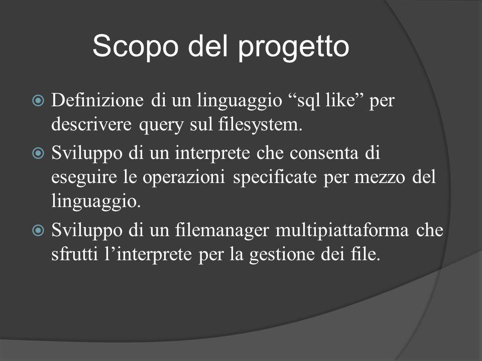 Scopo del progetto Definizione di un linguaggio sql like per descrivere query sul filesystem.