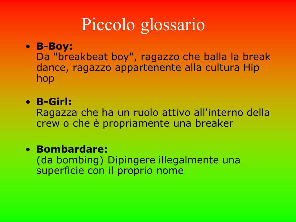 Piccolo glossario B-Boy: Da breakbeat boy , ragazzo che balla la break dance, ragazzo appartenente alla cultura Hip hop.