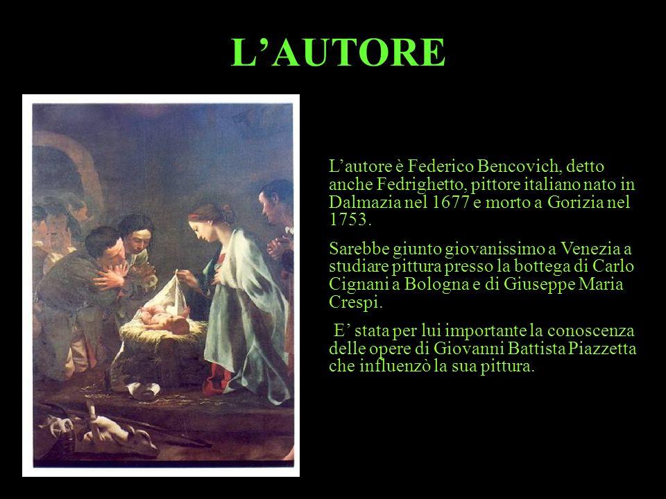 L'AUTORE L'autore è Federico Bencovich, detto anche Fedrighetto, pittore italiano nato in Dalmazia nel 1677 e morto a Gorizia nel 1753.