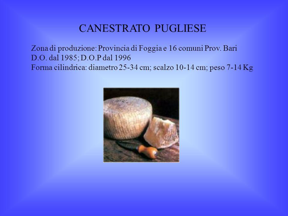 CANESTRATO PUGLIESE Zona di produzione: Provincia di Foggia e 16 comuni Prov. Bari. D.O. dal 1985; D.O.P dal 1996.