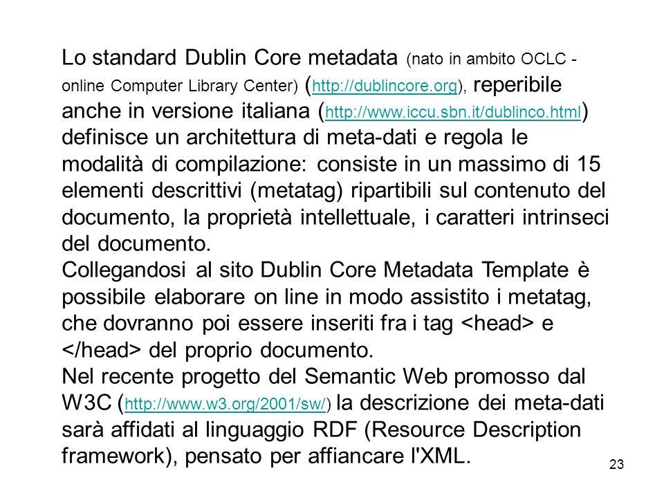 Lo standard Dublin Core metadata (nato in ambito OCLC - online Computer Library Center) (http://dublincore.org), reperibile anche in versione italiana (http://www.iccu.sbn.it/dublinco.html) definisce un architettura di meta-dati e regola le modalità di compilazione: consiste in un massimo di 15 elementi descrittivi (metatag) ripartibili sul contenuto del documento, la proprietà intellettuale, i caratteri intrinseci del documento.