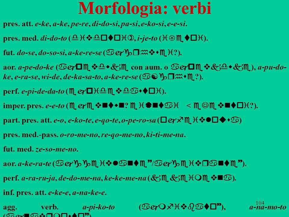 Morfologia: verbi pres. att. e-ke, a-ke, pe-re, di-do-si, pa-si, e-ko-si, e-e-si. pres. med. di-do-to (divdotoi), i-je-to (i{etoi).