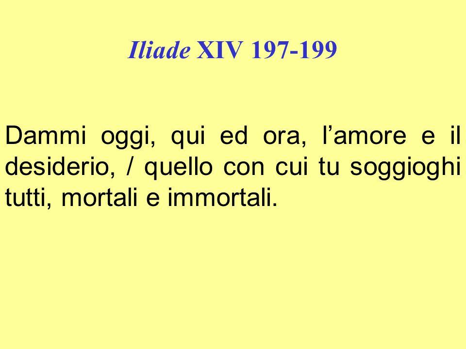 Iliade XIV 197-199 Dammi oggi, qui ed ora, l'amore e il desiderio, / quello con cui tu soggioghi tutti, mortali e immortali.