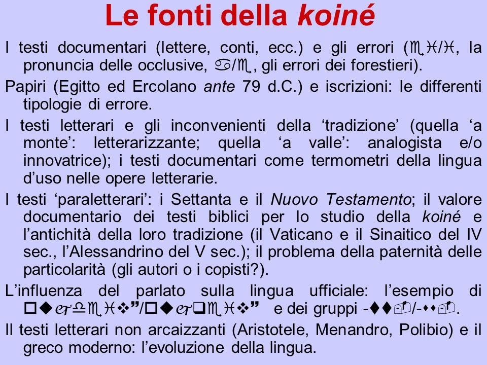 Le fonti della koiné I testi documentari (lettere, conti, ecc.) e gli errori (ei/i, la pronuncia delle occlusive, a/e, gli errori dei forestieri).