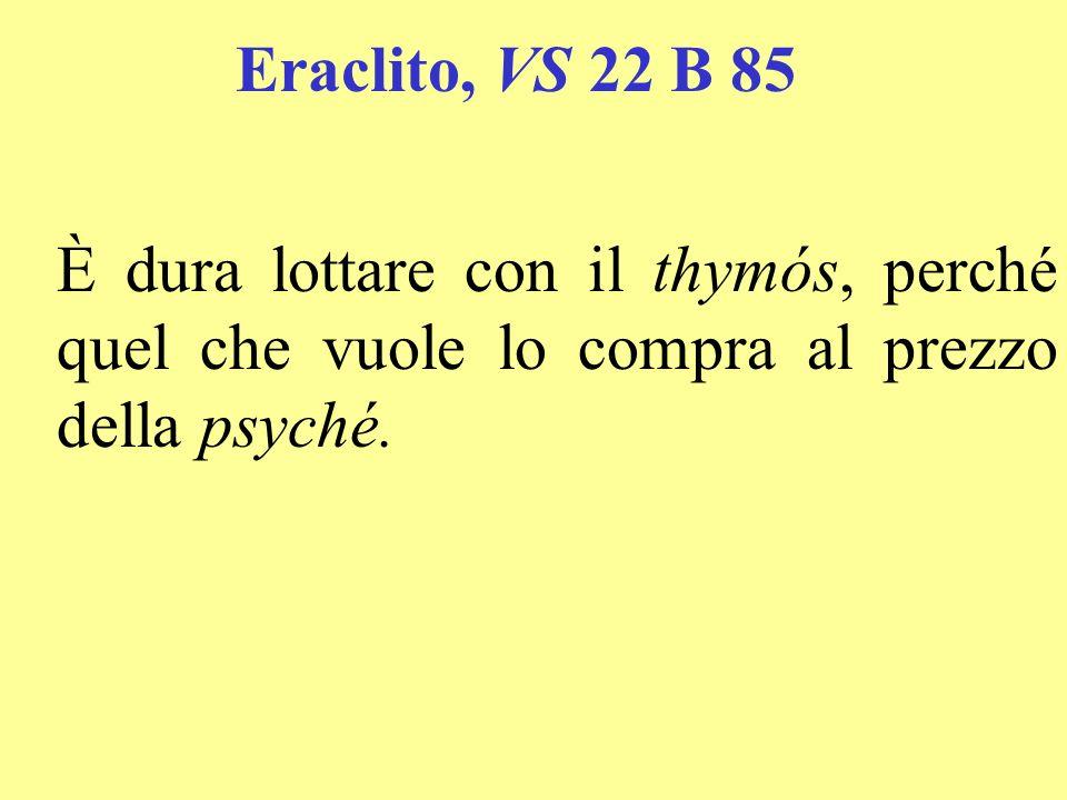 Eraclito, VS 22 B 85 È dura lottare con il thymós, perché quel che vuole lo compra al prezzo della psyché.