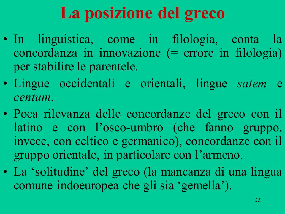 La posizione del greco In linguistica, come in filologia, conta la concordanza in innovazione (= errore in filologia) per stabilire le parentele.