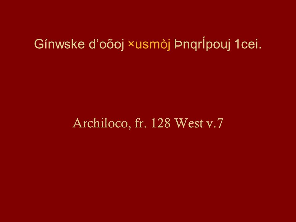 Gínwske d'oõoj ×usmòj ÞnqrÍpouj 1cei. Archiloco, fr. 128 West v.7