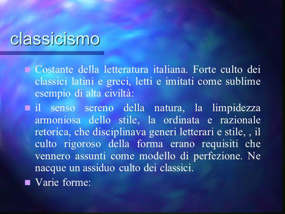 classicismo Costante della letteratura italiana. Forte culto dei classici latini e greci, letti e imitati come sublime esempio di alta civiltà: