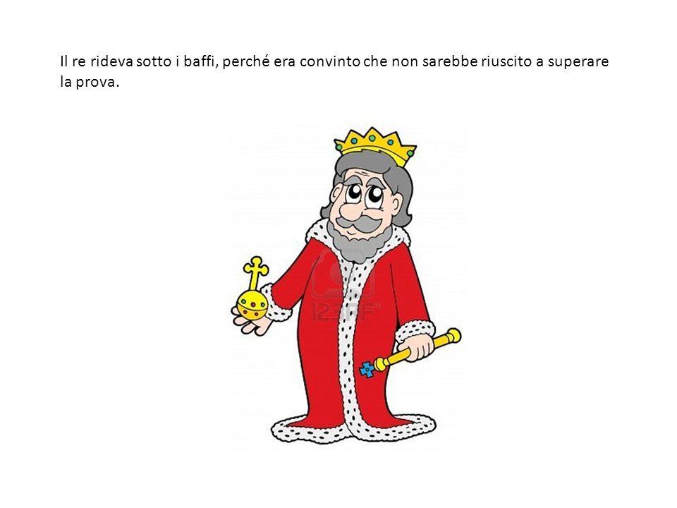 Il re rideva sotto i baffi, perché era convinto che non sarebbe riuscito a superare la prova.