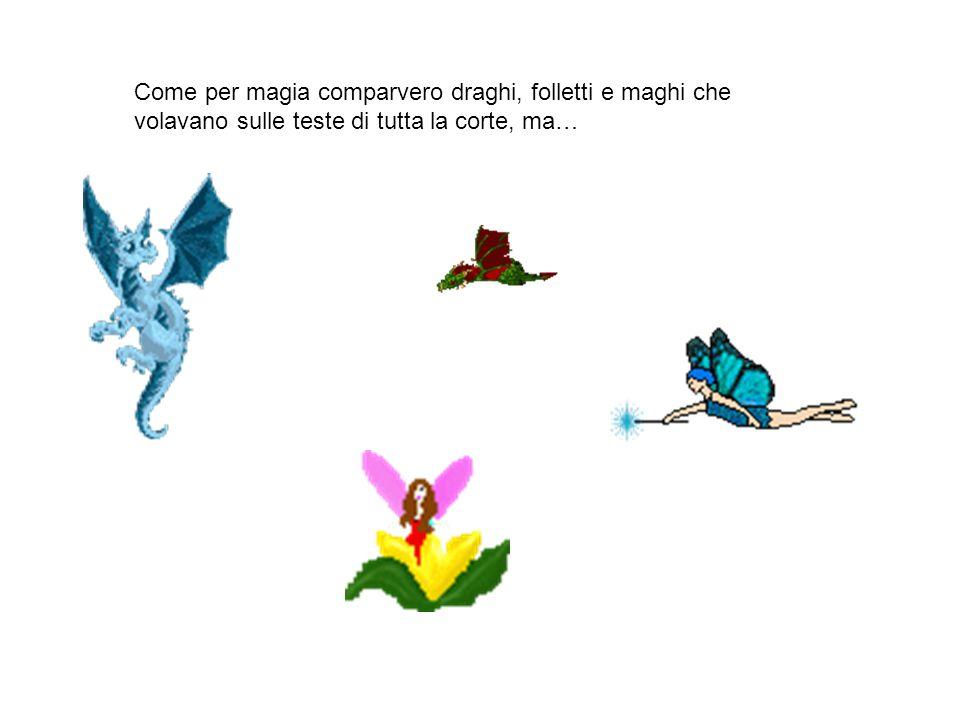 Come per magia comparvero draghi, folletti e maghi che volavano sulle teste di tutta la corte, ma…