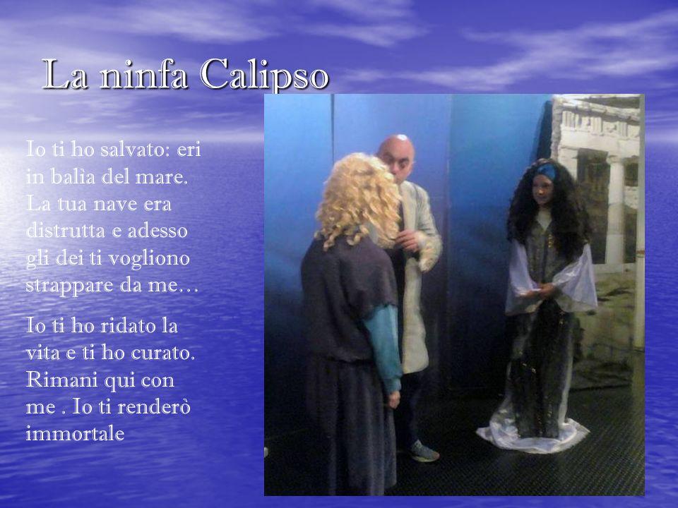 La ninfa Calipso Io ti ho salvato: eri in balìa del mare. La tua nave era distrutta e adesso gli dei ti vogliono strappare da me…