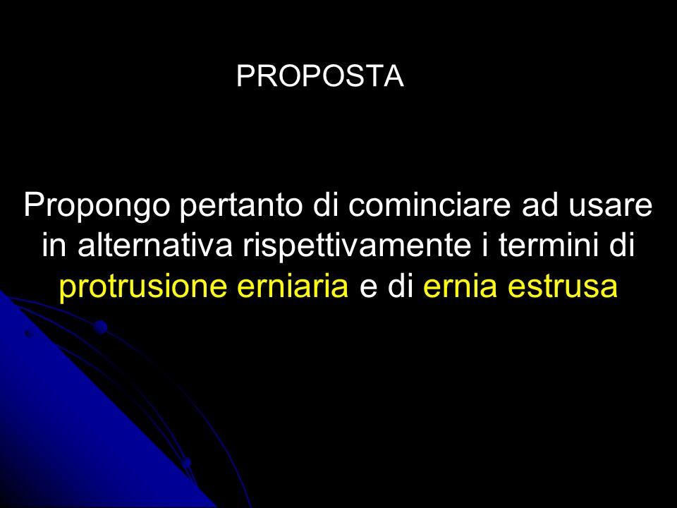 PROPOSTA Propongo pertanto di cominciare ad usare in alternativa rispettivamente i termini di protrusione erniaria e di ernia estrusa.