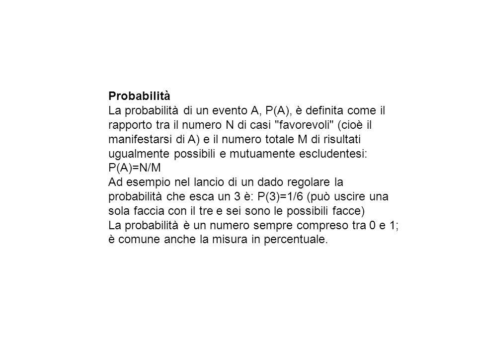 Probabilità La probabilità di un evento A, P(A), è definita come il rapporto tra il numero N di casi favorevoli (cioè il manifestarsi di A) e il numero totale M di risultati ugualmente possibili e mutuamente escludentesi: P(A)=N/M Ad esempio nel lancio di un dado regolare la probabilità che esca un 3 è: P(3)=1/6 (può uscire una sola faccia con il tre e sei sono le possibili facce) La probabilità è un numero sempre compreso tra 0 e 1; è comune anche la misura in percentuale.