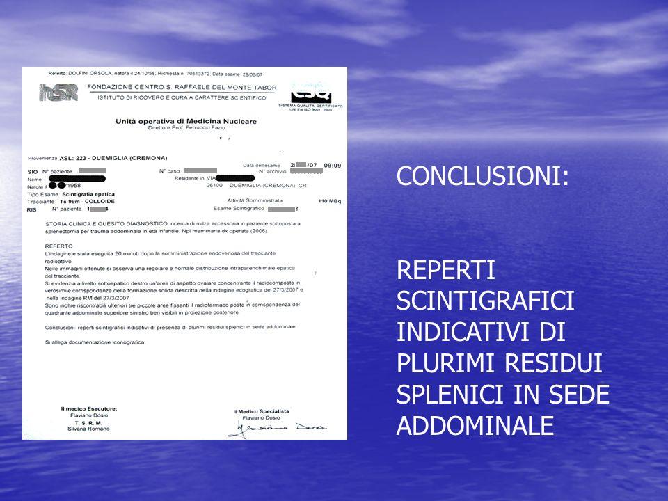CONCLUSIONI: REPERTI SCINTIGRAFICI INDICATIVI DI PLURIMI RESIDUI SPLENICI IN SEDE ADDOMINALE
