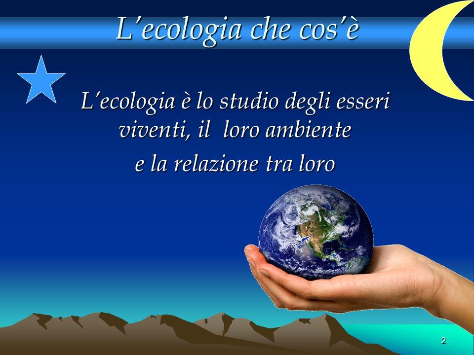 L'ecologia è lo studio degli esseri viventi, il loro ambiente