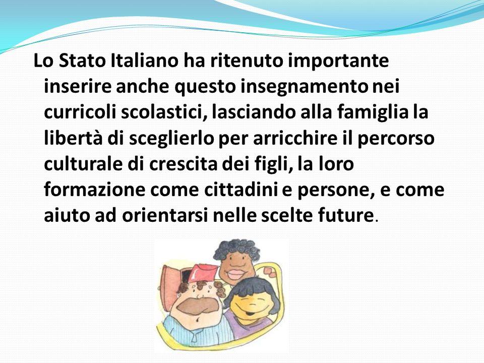 Lo Stato Italiano ha ritenuto importante inserire anche questo insegnamento nei curricoli scolastici, lasciando alla famiglia la libertà di sceglierlo per arricchire il percorso culturale di crescita dei figli, la loro formazione come cittadini e persone, e come aiuto ad orientarsi nelle scelte future.