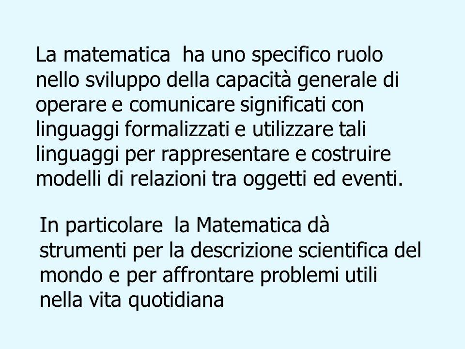 La matematica ha uno specifico ruolo nello sviluppo della capacità generale di operare e comunicare significati con linguaggi formalizzati e utilizzare tali linguaggi per rappresentare e costruire modelli di relazioni tra oggetti ed eventi.
