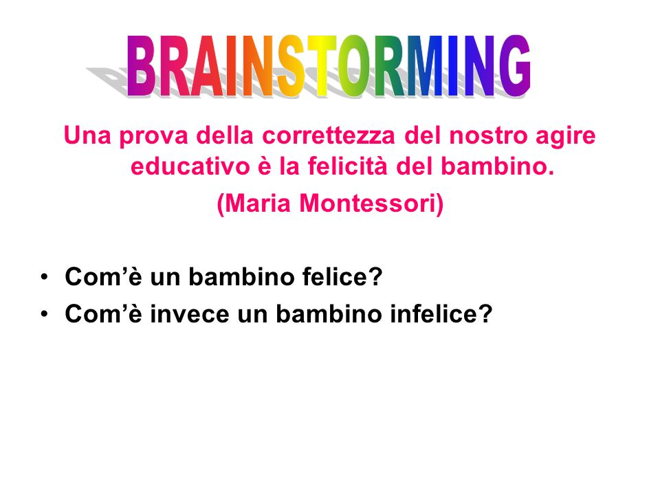 BRAINSTORMING Una prova della correttezza del nostro agire educativo è la felicità del bambino. (Maria Montessori)