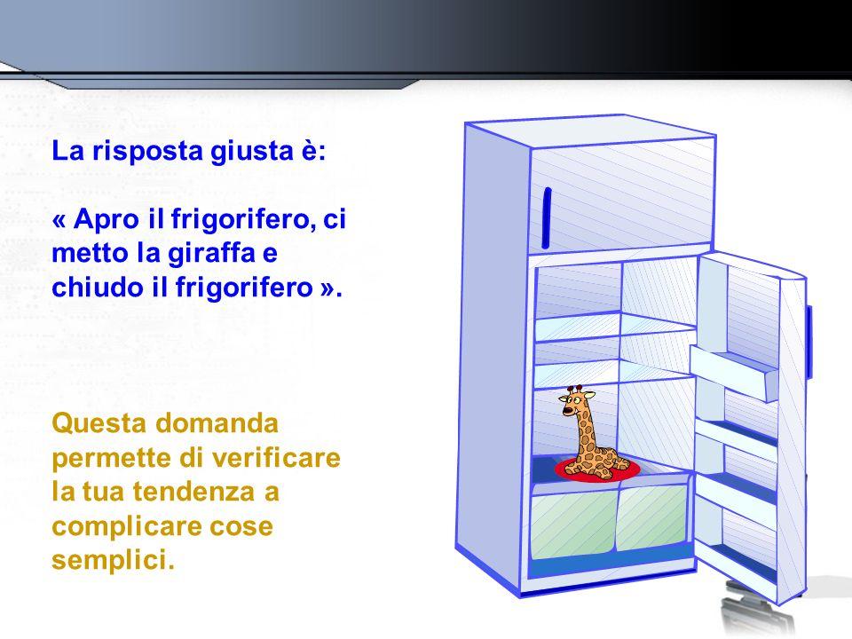 La risposta giusta è: « Apro il frigorifero, ci metto la giraffa e chiudo il frigorifero ».