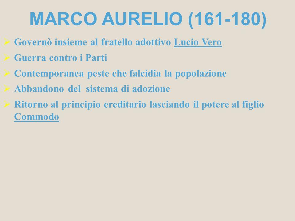 MARCO AURELIO (161-180) Governò insieme al fratello adottivo Lucio Vero. Guerra contro i Parti. Contemporanea peste che falcidia la popolazione.