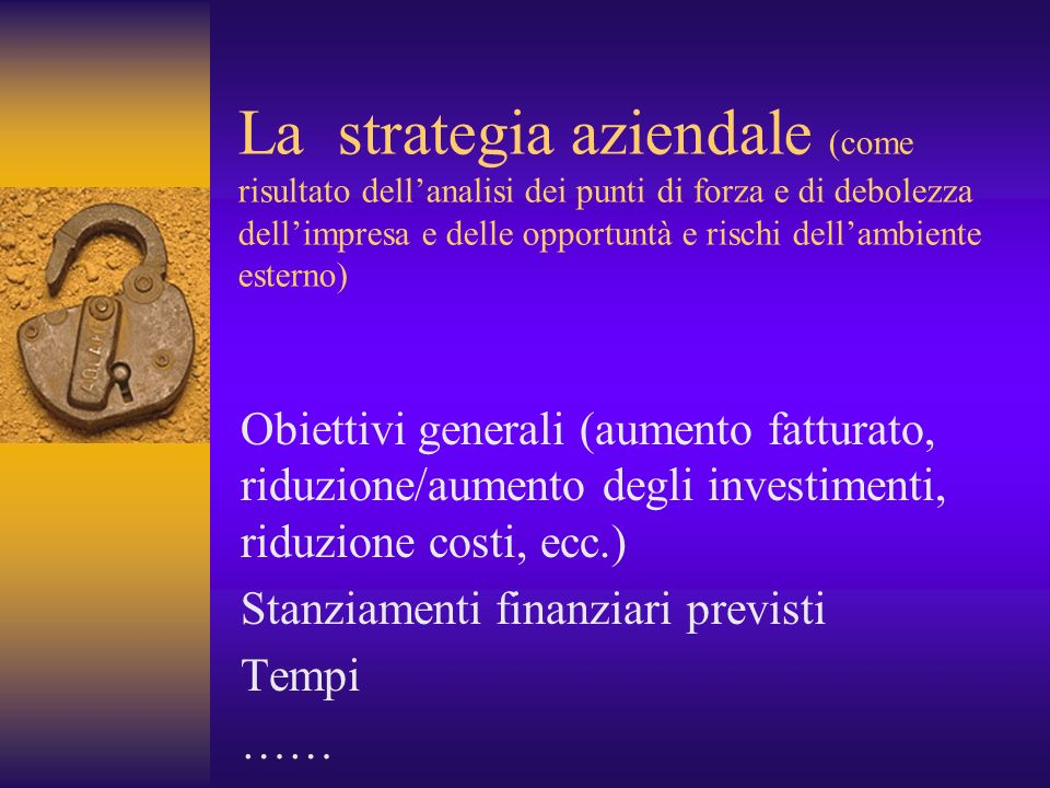 La strategia aziendale (come risultato dell'analisi dei punti di forza e di debolezza dell'impresa e delle opportuntà e rischi dell'ambiente esterno)
