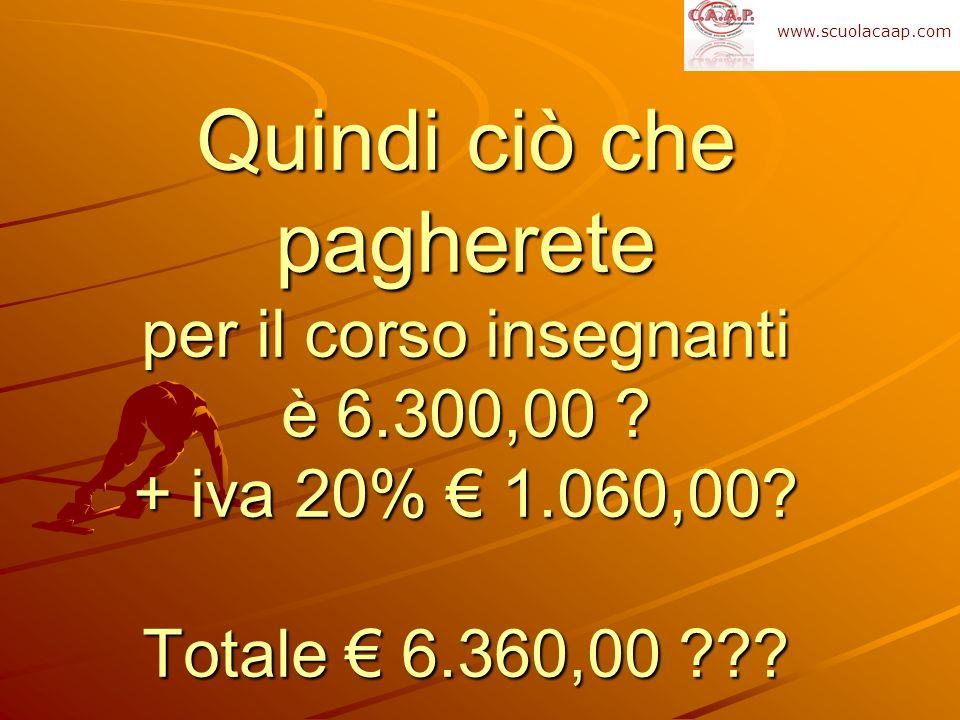 www.scuolacaap.com Quindi ciò che pagherete per il corso insegnanti è 6.300,00 .