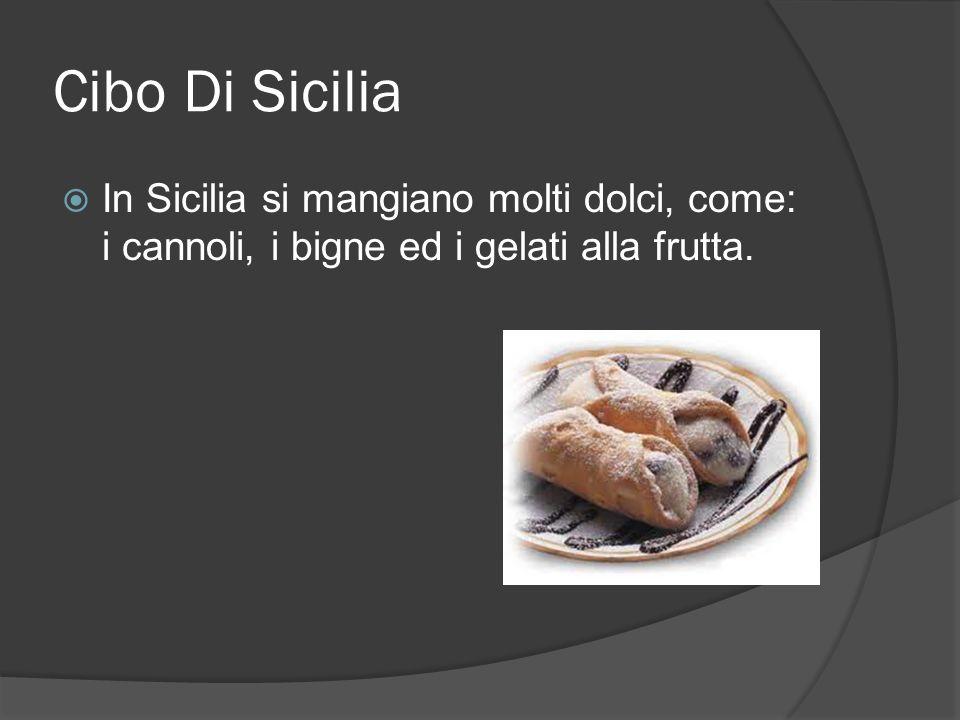 Cibo Di Sicilia In Sicilia si mangiano molti dolci, come: i cannoli, i bigne ed i gelati alla frutta.