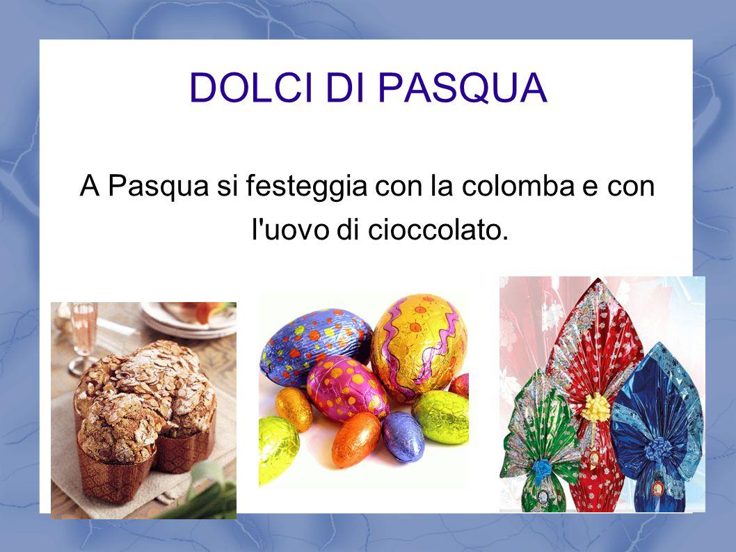 A Pasqua si festeggia con la colomba e con l uovo di cioccolato.