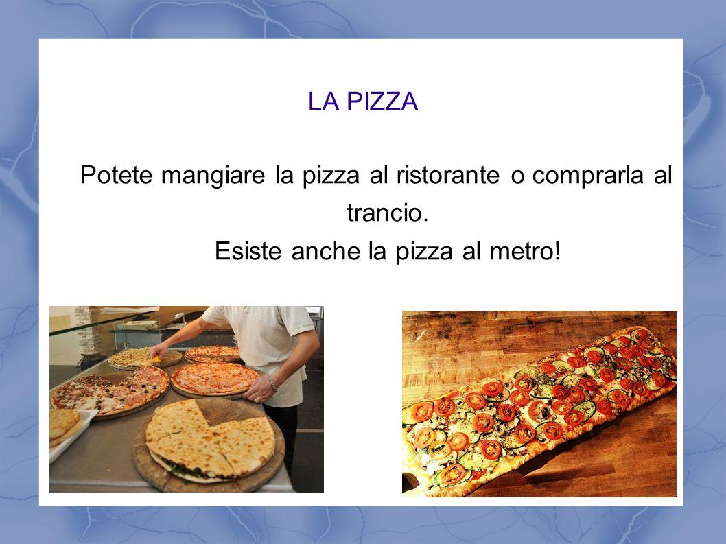 LA PIZZA Potete mangiare la pizza al ristorante o comprarla al trancio.