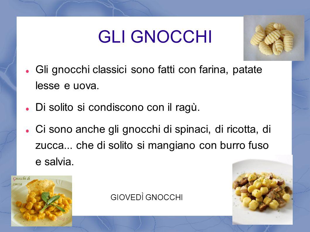 GLI GNOCCHI Gli gnocchi classici sono fatti con farina, patate lesse e uova. Di solito si condiscono con il ragù.