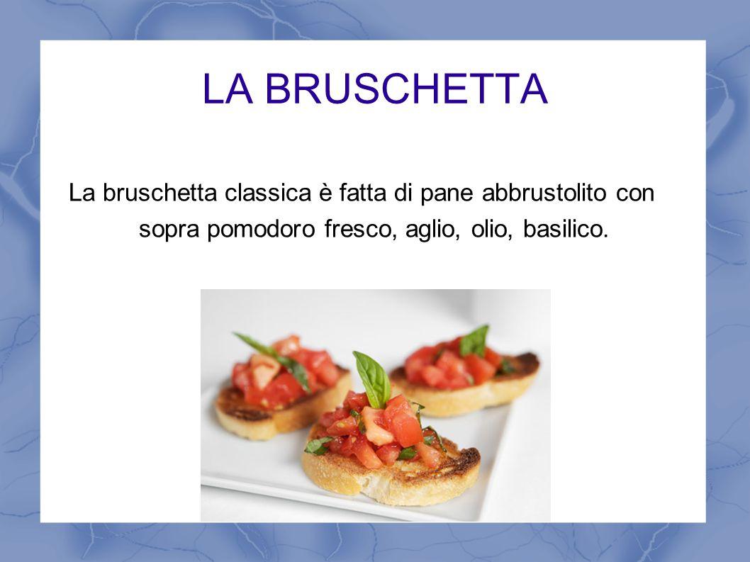 LA BRUSCHETTA La bruschetta classica è fatta di pane abbrustolito con sopra pomodoro fresco, aglio, olio, basilico.