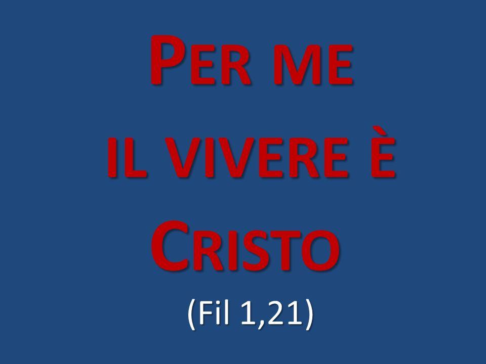 Per me il vivere è Cristo (Fil 1,21)