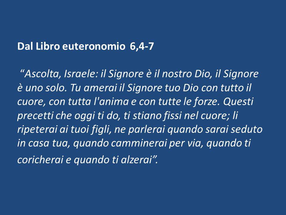 Dal Libro euteronomio 6,4-7 Ascolta, Israele: il Signore è il nostro Dio, il Signore è uno solo.
