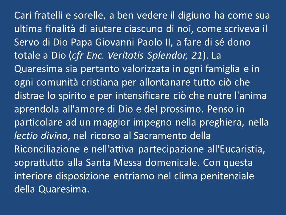 Cari fratelli e sorelle, a ben vedere il digiuno ha come sua ultima finalità di aiutare ciascuno di noi, come scriveva il Servo di Dio Papa Giovanni Paolo II, a fare di sé dono totale a Dio (cfr Enc.