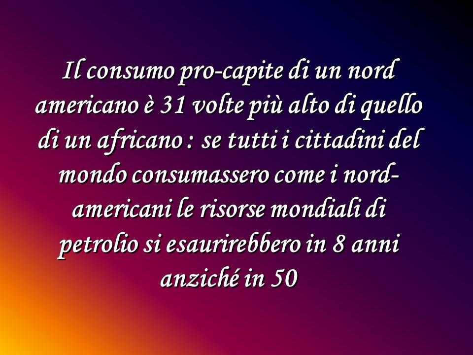 Il consumo pro-capite di un nord americano è 31 volte più alto di quello di un africano : se tutti i cittadini del mondo consumassero come i nord- americani le risorse mondiali di petrolio si esaurirebbero in 8 anni anziché in 50